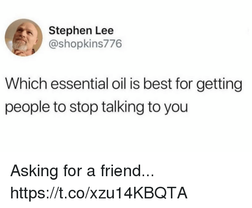 Funny, Stephen, and Best: Stephen Lee  @shopkins776  Which essential oil is best for getting  people to stop talking to you Asking for a friend... https://t.co/xzu14KBQTA