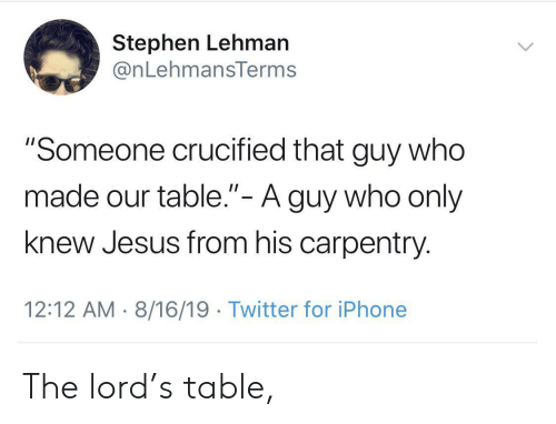 "Crucified: Stephen Lehman  @nLehmansTerms  ""Someone crucified that guy who  made our table.""- A guy who only  II  knew Jesus from his carpentry  12:12 AM 8/16/19 Twitter for iPhone The lord's table,"
