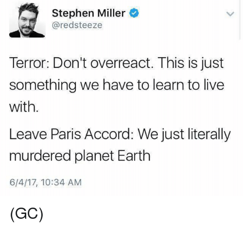 accordance: Stephen Miller  redsteeze  Terror: Don't overreact. This is just  something we have to learn to live  with.  Leave Paris Accord: We just literally  murdered planet Earth  6/4/17, 10:34 AM (GC)
