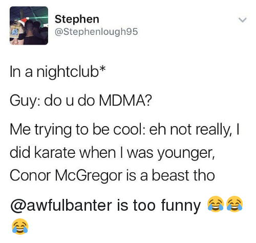 Conor McGregor, Funny, and Memes: Stephen  @Stephenlough95  In a nightclub*  Guy: do u do MDMA?  Me trying to be cool: eh not really, I  did karate when was younger,  Conor McGregor is a beast tho @awfulbanter is too funny 😂😂😂