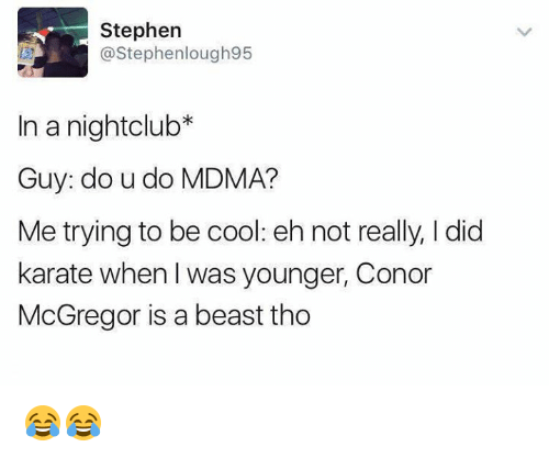 ehs: Stephen  @Stephenlough95  In a nightclub*  Guy: do u do MDMA?  Me trying to be cool: eh not really, I did  karate when I was younger, Conor  McGregor is a beast tho 😂😂