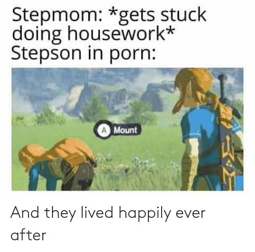 Happily Ever After: Stepmom: *gets stuck  doing housework*  Stepson in porn:  Mount And they lived happily ever after