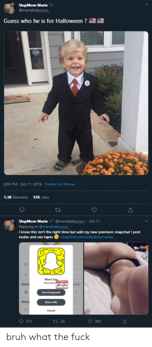 Bruh, Halloween, and Iphone: StepMom Marie  @mariebabyyywy.  Guess who he is for Halloween ?  SH  6:03 PM Oct 11, 2019 Twitter for iPhone  12K Likes  1.3K Retweets  @mariebabyyyyy-- Oct 11  StepMom Marie  Replying to @mariebabyyyy  I know this isn't the right time but add my new premium snapchat I post  nudes and sex tapes  snapchat.com/add/d i rtymariee  Marie Cas  ditymaries  Stories  Save Snapcode  Bitmo  Share URL  Cancel  511  t34  391 bruh what the fuck
