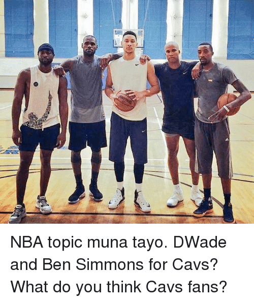 cavs fan: stEr NBA topic muna tayo.  DWade and Ben Simmons for Cavs?  What do you think Cavs fans?