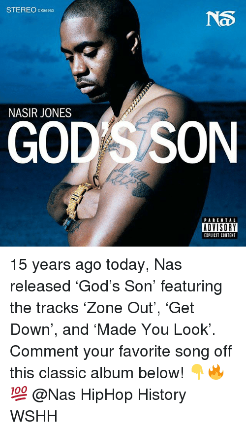 God, Memes, and Nas: STEREO cK86930  NS  NASIR JONES  GOD S SON  PARENTAL  ADVISORY  EXPLICIT CONTENT 15 years ago today, Nas released 'God's Son' featuring the tracks 'Zone Out', 'Get Down', and 'Made You Look'. Comment your favorite song off this classic album below! 👇🔥💯 @Nas HipHop History WSHH