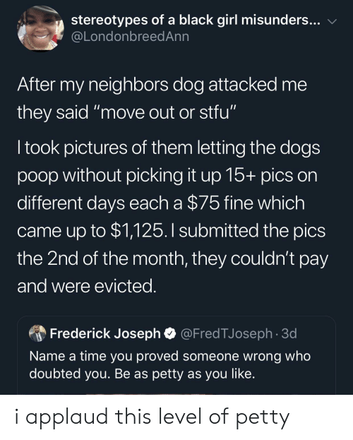 "Dogs, Petty, and Poop: stereotypes of a black girl misunders...  @LondonbreedAnn  After my neighbors dog attacked me  they said ""move out or stfu""  I took pictures of them letting the dogs  poop without picking it up 15+ pics on  different days each a $75 fine which  came up to $1,125.I submitted the pics  the 2nd of the month, they couldn't pay  and were evicted.  @FredTJoseph 3d  Frederick Joseph  Name a time you proved someone wrong who  doubted you. Be as petty as you like. i applaud this level of petty"