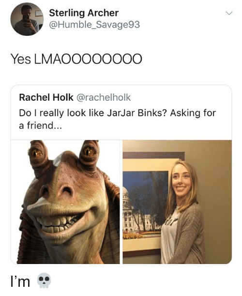 Memes, Archer, and Humble: Sterling Archer  @Humble_Savage93  Yes LMAOOOOOOOO  Rachel Holk @rachelholk  Do I really look like JarJar Binks? Asking for  a friend... I'm 💀