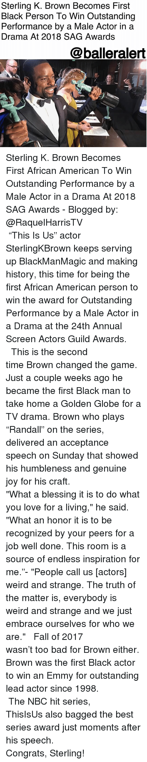 "Bad, Fall, and Love: Sterling K. Brown Becomes First  Black Person To Win Outstanding  Performance by a Male Actor in a  Drama At 2018 SAG Awards  @balleralert  4 Sterling K. Brown Becomes First African American To Win Outstanding Performance by a Male Actor in a Drama At 2018 SAG Awards - Blogged by: @RaquelHarrisTV⠀⠀⠀⠀⠀⠀⠀⠀⠀ ⠀⠀⠀⠀⠀⠀⠀ ⠀⠀⠀⠀⠀⠀⠀ ""This Is Us"" actor SterlingKBrown keeps serving up BlackManMagic and making history, this time for being the first African American person to win the award for Outstanding Performance by a Male Actor in a Drama at the 24th Annual Screen Actors Guild Awards. ⠀⠀⠀⠀⠀⠀⠀⠀⠀ ⠀⠀⠀⠀⠀⠀⠀⠀⠀ This is the second time Brown changed the game. Just a couple weeks ago he became the first Black man to take home a Golden Globe for a TV drama. Brown who plays ""Randall"" on the series, delivered an acceptance speech on Sunday that showed his humbleness and genuine joy for his craft. ⠀⠀⠀⠀⠀⠀⠀⠀⠀ ⠀⠀⠀⠀⠀⠀⠀⠀⠀ ""What a blessing it is to do what you love for a living,"" he said. ""What an honor it is to be recognized by your peers for a job well done. This room is a source of endless inspiration for me.""- ""People call us [actors] weird and strange. The truth of the matter is, everybody is weird and strange and we just embrace ourselves for who we are."" ⠀⠀⠀⠀⠀⠀⠀⠀⠀ ⠀⠀⠀⠀⠀⠀⠀⠀⠀ Fall of 2017 wasn't too bad for Brown either. Brown was the first Black actor to win an Emmy for outstanding lead actor since 1998. ⠀⠀⠀⠀⠀⠀⠀⠀⠀ ⠀⠀⠀⠀⠀⠀⠀⠀⠀ The NBC hit series, ThisIsUs also bagged the best series award just moments after his speech. ⠀⠀⠀⠀⠀⠀⠀⠀⠀ ⠀⠀⠀⠀⠀⠀⠀⠀⠀ Congrats, Sterling!"