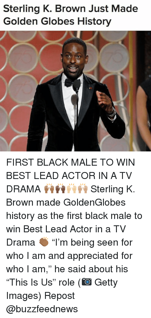 "Golden Globes: Sterling K. Brown Just Made  Golden Globes History FIRST BLACK MALE TO WIN BEST LEAD ACTOR IN A TV DRAMA 🙌🏾🙌🏿🙌🏼🙌🏽 Sterling K. Brown made GoldenGlobes history as the first black male to win Best Lead Actor in a TV Drama 👏🏾 ""I'm being seen for who I am and appreciated for who I am,"" he said about his ""This Is Us"" role (📷 Getty Images) Repost @buzzfeednews"