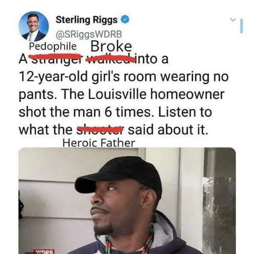year-old-girls: Sterling Riggs  @SRiggsWDRB  Pedophile Broke  AStranger walhechinto a  12-year-old girl's room wearing no  pants. The Louisville homeowner  shot the man 6 times. Listen to  what the shoeter said about it  Heroic Father  WDRB