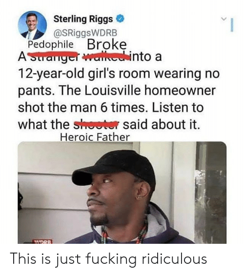 year-old-girls: Sterling Riggs  @SRiggsWDRB  Pedophile Broke  ASuranger walechinto a  12-year-old girl's room wearing no  pants. The Louisville homeowner  shot the man 6 times. Listen to  what the shoeter said about it  Heroic Father  MIDRB This is just fucking ridiculous