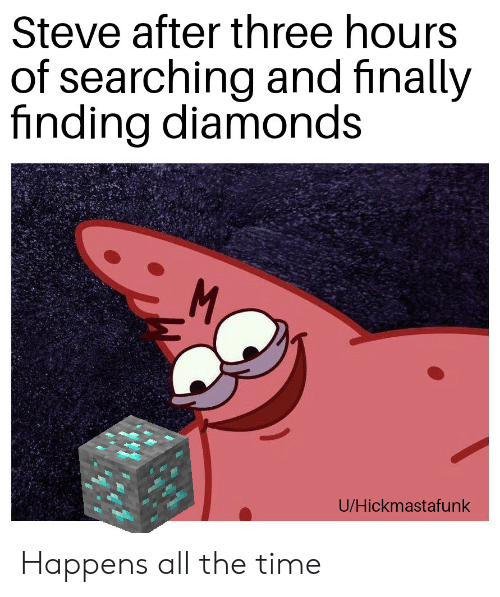 Time, Dank Memes, and All The: Steve after three hours  of searching and finally  finding diamonds  M.  U/Hickmastafunk Happens all the time
