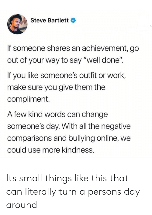 "well done: Steve Bartlett  If someone shares an achievement, go  out of your way to say ""well done""  If you like someone's outfit or work,  make sure you give them the  compliment.  A few kind words can change  someone's day. With all the negative  comparisons and bullying online, we  could use more kindness. Its small things like this that can literally turn a persons day around"
