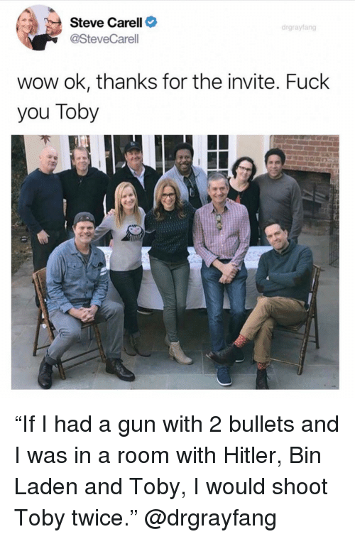 """I Would Shoot Toby Twice: Steve Carell C  @SteveCarell  drgrayfang  wow ok, thanks for the invite. Fuck  you Toby """"If I had a gun with 2 bullets and I was in a room with Hitler, Bin Laden and Toby, I would shoot Toby twice."""" @drgrayfang"""