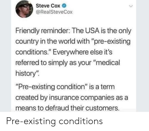 """History, World, and Usa: Steve Cox  @RealSteveCox  Friendly reminder: The USA is the only  country in the world with """"pre-existing  conditions."""" Everywhere else it's  referred to simply as your """"medical  history""""  Pre-existing condition"""" is a term  created by insurance companies as a  means to defraud their customers Pre-existing conditions"""