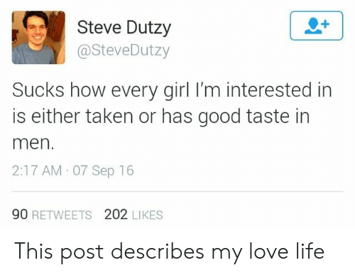 love life: Steve Dutzy  @SteveDutzy  Sucks how every girl I'm interested in  is either taken or has good taste in  men  2:17 AM 07 Sep 16  90 RETWEETS 202 LIKES This post describes my love life