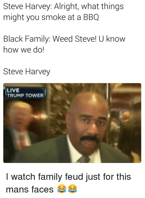 Family Feud, Funny, and Steve Harvey: Steve Harvey: Alright, what things  might you smoke at a BBQ  Black Family: Weed Steve! U know  how we do!  Steve Harvey  LIVE  TRUMP TOWER I watch family feud just for this mans faces 😂😂