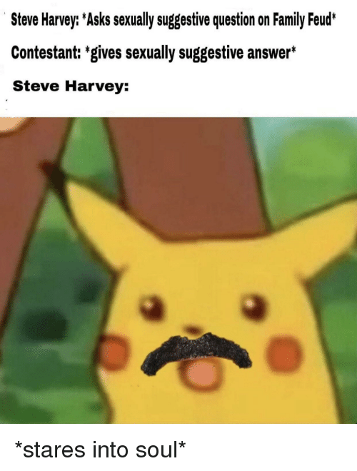 Family, Family Feud, and Steve Harvey: Steve Harvey: Asks sexually suggestive question on Family Feud*  Contestant: 'gives sexually suggestive answer*  Steve Harvey: *stares into soul*