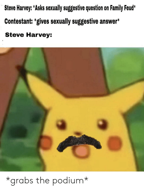 Family, Family Feud, and Steve Harvey: Steve Harvey: Asks sexually suggestive question on Family Feud*  Contestant: 'gives sexually suggestive answer*  Steve Harvey: *grabs the podium*