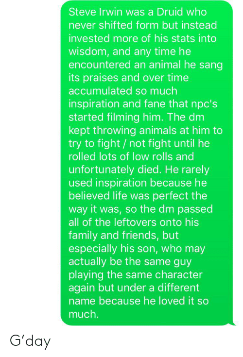 Animals, Family, and Friends: Steve Irwin was a Druid who  never shifted form but instead  invested more of his stats into  wisdom, and any time he  encountered an animal he sang  its praises and over time  accumulated so much  inspiration and fane that npc's  started filming him. The dm  kept throwing animals at him to  try to fight /not fight until he  rolled lots of low rolls and  unfortunately died. He rarely  used inspiration because he  believed life was perfect the  way it was, so the dm passed  all of the leftovers onto his  family and friends, but  especially his son, who may  actually be the same guy  playing the same character  again but under a different  name because he loved it so  much. G'day