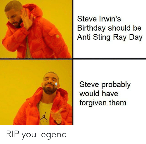 Forgiven: Steve Irwin's  Birthday should be  Anti Sting Ray Day  Steve probably  would have  forgiven them RIP you legend