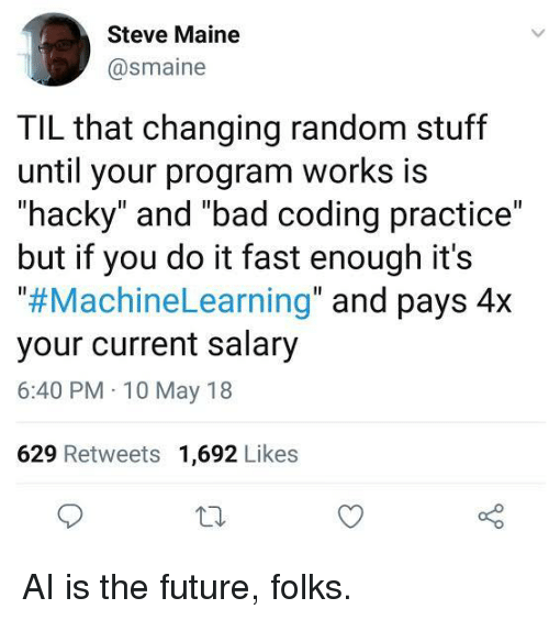 "Maine: Steve Maine  @smaine  TIL that changing random stuff  until your program works is  ""hacky"" and ""bad coding practice""  but if you do it fast enough it's  ""#MachineLearning"" and pays 4x  your current salary  6:40 PM 10 May 18  629 Retweets 1,692 Likes AI is the future, folks."