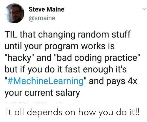 "til: Steve Maine  @smaine  TIL that changing random stuff  until your program works is  ""hacky"" and ""bad coding practice""  but if you do it fast enough it's  ""#MachineLearning"" and pays 4x  your current salary It all depends on how you do it!!"
