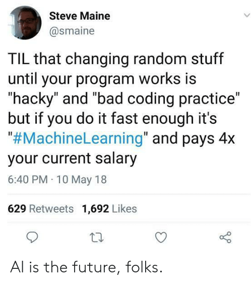 "til: Steve Maine  @smaine  TIL that changing random stuff  until your program works is  ""hacky"" and ""bad coding practice""  but if you do it fast enough it's  ""#MachineLearning"" and pays 4x  your current salary  6:40 PM 10 May 18  629 Retweets 1,692 Likes AI is the future, folks."