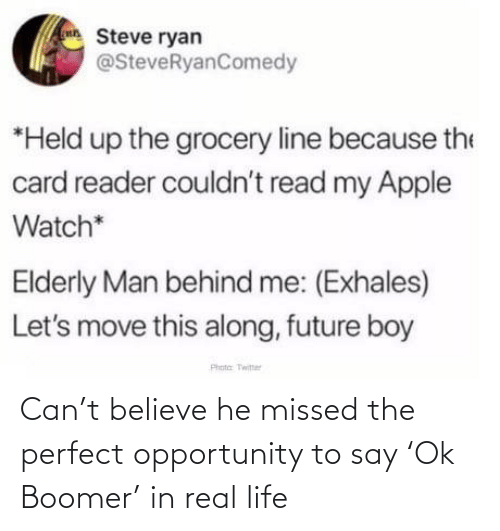 Held: Steve ryan  @SteveRyanComedy  *Held up the grocery line because the  card reader couldn't read my Apple  Watch*  Elderly Man behind me: (Exhales)  Let's move this along, future boy  Phota Twitter Can't believe he missed the perfect opportunity to say 'Ok Boomer' in real life