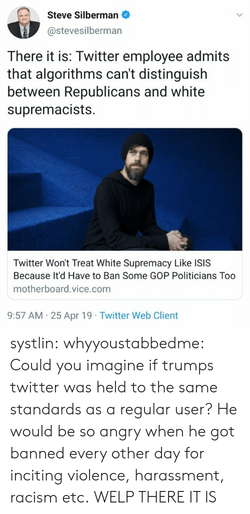 Isis, Racism, and Tumblr: Steve Silberman  @stevesilberman  There it is: Twitter employee admits  that algorithms can't distinguish  between Republicans and white  supremacists.  Twitter Won't Treat White Supremacy Like ISIS  Because It'd Have to Ban Some GOP Politicians Too  motherboard.vice.com  9:57 AM 25 Apr 19 Twitter Web Client systlin: whyyoustabbedme:  Could you imagine if trumps twitter was held to the same standards as a  regular user? He would be so angry when he got banned every other day  for inciting violence, harassment, racism etc.   WELP THERE IT IS