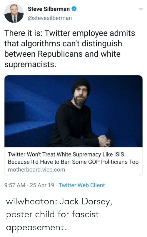 Isis, Target, and Tumblr: Steve Silbermano  @stevesilberman  There it is: Twitter employee admits  that algorithms can't distinguish  between Republicans and white  supremacists  Twitter Won't Treat White Supremacy Like ISIS  Because It'd Have to Ban Some GOP Politicians Too  motherboard.vice.com  9:57 AM 25 Apr 19 Twitter Web Client wilwheaton: Jack Dorsey, poster child for fascist appeasement.