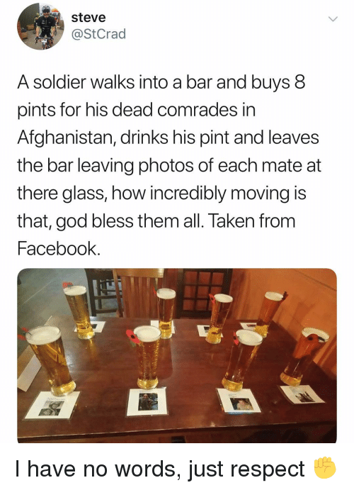 Facebook, God, and Memes: steve  @StCrad  A soldier walks into a bar and buys 8  pints for his dead comrades in  Afghanistan, drinks his pint and leaves  the bar leaving photos of each mate at  there glass, how incredibly moving is  that, god bless them all. Taken from  Facebook I have no words, just respect ✊