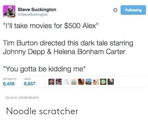 "Johnny Depp, Movies, and Tim Burton: Steve Suckington  aSteveSuckington  Following  ""I'll take movies for $500 Alex""  Tim Burton directed this dark tale starring  Johnny Depp & Helena Bonham Carter  ""You gotta be kidding me""  RETWEETS  LIKES  6,458  8,657  Source: pleatedjeans Noodle scratcher"