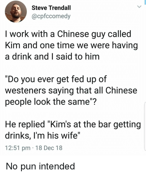 """Work, Chinese, and Time: Steve Trendall  @cpfccomedy  I work with a Chinese guy called  Kim and one time we were having  a drink and I said to hinm  """"Do you ever get fed up of  westeners saying that all Chinese  people look the same""""?  He replied """"Kim's at the bar getting  drinks, I'm his wife""""  12:51 pm 18 Dec 18 No pun intended"""