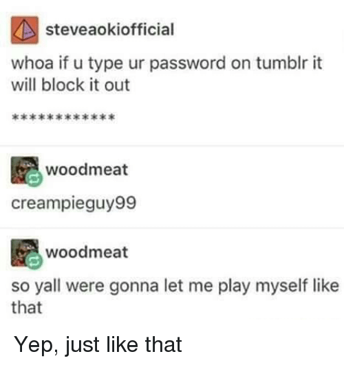 Tumblr, Play, and Will: steveaokiofficial  whoa if u type ur password on tumblr it  will block it out  woodmeat  creampieguy99  woodmeat  so yall were gonna let me play myself like  that Yep, just like that