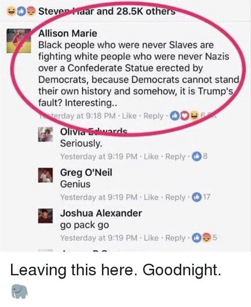 Geniusism: Steven aar and 28.5K othe  rs  Allison Marie  Black people who were never Slaves are  fighting white people who were never Nazis  over a Confederate Statue erected by  Democrats, because Democrats cannot stand  their own history and somehow, it is Trump's  fault? Interesting..  rday at 9:18 PM Like Reply0  Seriously.  Yesterday at 9:19 PM.Like Reply 8  Greg O'Neil  Genius  Yesterday at 9:19 PM Like Reply 17  Joshua Alexander  go pack go  Yesterday at 9:19 PM. Like Reply 5 Leaving this here. Goodnight. 🐘