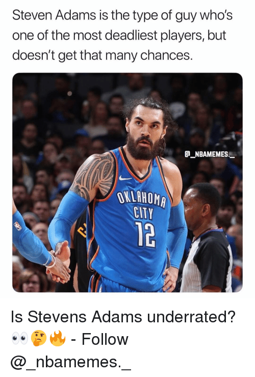 Memes, Steven Adams, and 🤖: Steven Adams is the type of guy whos  one of the most deadliest players, but  doesn't get that many chances.  NBAMEMES  EITY  12 Is Stevens Adams underrated? 👀🤔🔥 - Follow @_nbamemes._