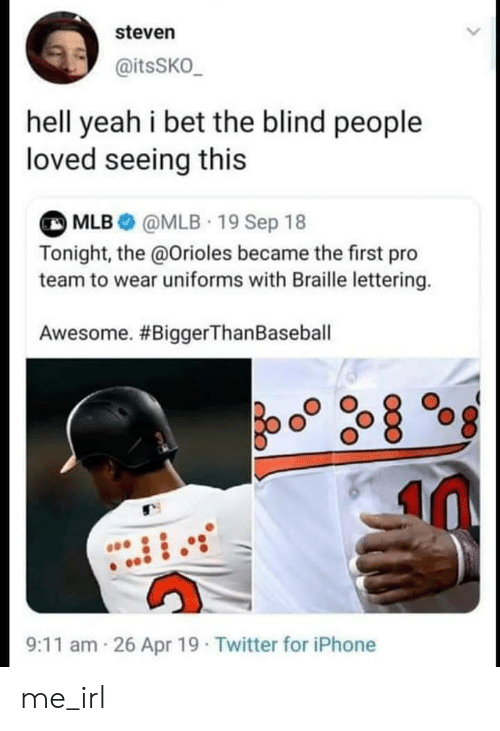MLB: steven  @itsSKO_  hell yeah i bet the blind people  loved seeing this  MLB@MLB 19 Sep 18  Tonight, the @Orioles became the first pro  team to wear uniforms with Braille lettering.  Awesome. #BiggerThan Baseball  26 Apr 19 Twitter for iPhone  9:11 am me_irl
