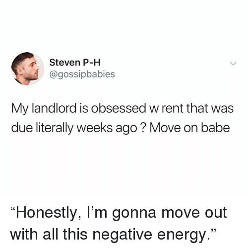 """Energy, Funny, and Rent: Steven P-H  @gossipbabies  My landlord is obsessed w rent that was  due literally weeks ago? Move on babe """"Honestly, I'm gonna move out with all this negative energy."""""""