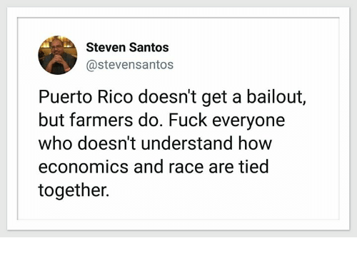 Puerto Rico: Steven Santos  @stevensantos  Puerto Rico doesn't get a bailout,  but farmers do. Fuck everyone  who doesn't understand how  economics and race are tied  together.