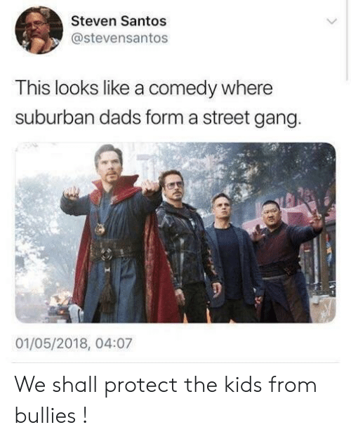 santos: Steven Santos  @stevensantos  This looks like a comedy where  suburban dads form a street gang  01/05/2018, 04:07 We shall protect the kids from bullies !