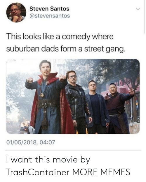 santos: Steven Santos  @stevensantos  This looks like a comedy where  suburban dads form a street gang.  01/05/2018, 04:07 I want this movie by TrashContainer MORE MEMES