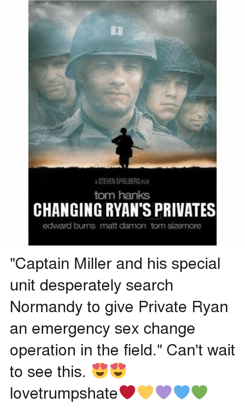 """normandy: STEVEN SPIELBERG  tom hanks  CHANGING RYAN'S PRIVATES  edward bums matt damon tom sizemore """"Captain Miller and his special unit desperately search Normandy to give Private Ryan an emergency sex change operation in the field."""" Can't wait to see this. 😍😍 lovetrumpshate❤️💛💜💙💚"""