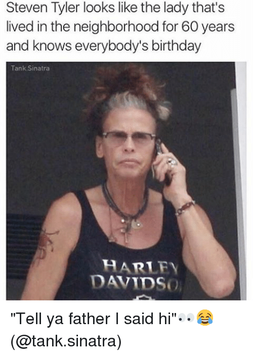 """Steven Tyler: Steven Tyler looks like the lady that's  lived in the neighborhood for 60 years  and knows everybody's birthday  Tank Sinatra  A RILEY  DAVIDS """"Tell ya father I said hi""""👀😂 (@tank.sinatra)"""