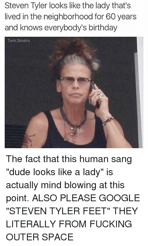 """Steven Tyler: Steven Tyler looks like the lady that's  lived in the neighborhood for 60 years  and knows everybody's birthday  Tank Sinatra The fact that this human sang """"dude looks like a lady"""" is actually mind blowing at this point. ALSO PLEASE GOOGLE """"STEVEN TYLER FEET"""" THEY LITERALLY FROM FUCKING OUTER SPACE"""
