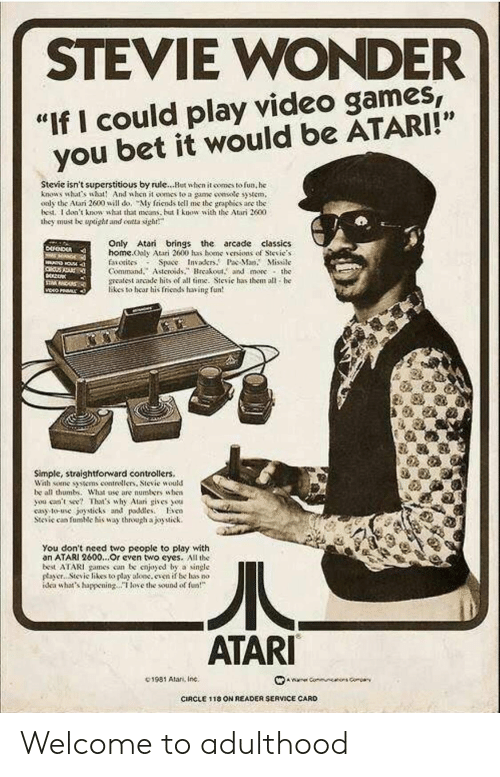 "Straightforward: STEVIE WONDER  ""If I could play video games  you bet it would be ATARI!""  Stevie isn't superstitious by rule...Hut when it comes to fun, he  knows what's wht And when it oomes to a game smsotc syem,  oaly the Atari 2600 will do, My friends tell me the graphies are the  bed. I don't knowsht that as but know with the Atari 2600  they must be upoght and ontta sigh  Only Atari brings the arcade classics  home.ooly Atari 2600 has bene、enions of Sievie.s  faiotisos Space Invakr.P Ma. Missile  Command.Asteroidsreakout. and more the  meatest arcade hits of all time. Sievie has them all he  likes to hear his friends having fun  Simple, straightforward controllers.  Wah some tens contrellers, Stevie would  be all thumb. What ase are numbers uhen  you ceent Thaas why Alar gives ou  cay to-use joysticks and pdleso  Stcic can fumic his way through ajoytick.  You don't need two people to play with  an ATARI 2600...Or cven two eyes. All the  best ATARI games con be cnjoyod by a single  payer.. Stevic likes to play aloc.even if be has no  dea whats happeningoe the sound of  ATARI  C1981 Alan, Inc.  CIRCLE 1 18 ON READER SERVICE CARD Welcome to adulthood"