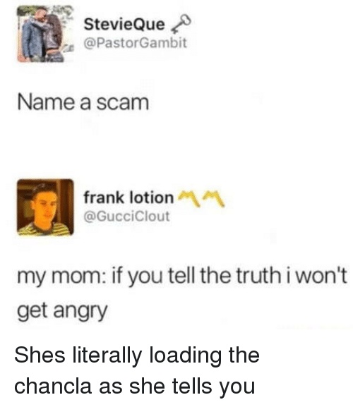 Chancla: StevieQue  @PastorGambit  Name a scam  frank lotion  @GucciClout  my mom: if you tell the truth i won't  get angry Shes literally loading the chancla as she tells you