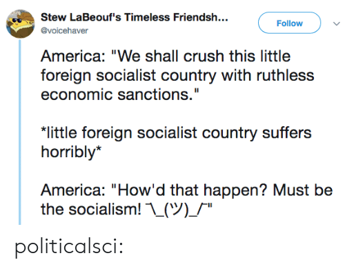 "Ruthless: Stew LaBeouf's Timeless Friendsh..  Follow  @voicehaver  America: ""We shall crush this little  foreign socialist country with ruthless  economic sanctions.""  ""little foreign socialist country suffers  horribly*  America: ""How'd that happen? Must be  the socialism! ..(ツ)/"" politicalsci:"
