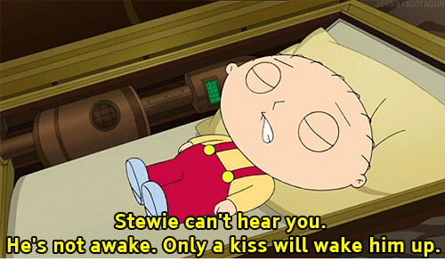 Not Awake: Stewie can't hear you.  He's not awake. Only a kiss will wake him up