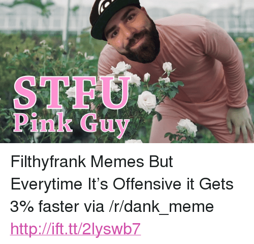 """Pink Guy: STFU  Pink Guy <p>Filthyfrank Memes But Everytime It&rsquo;s Offensive it Gets 3% faster via /r/dank_meme <a href=""""http://ift.tt/2lyswb7"""">http://ift.tt/2lyswb7</a></p>"""